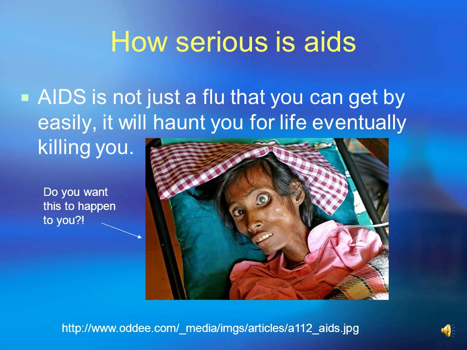 How serious is aids AIDS is not just a flu that you can get by easily, it will haunt you for life eventually killing you.
