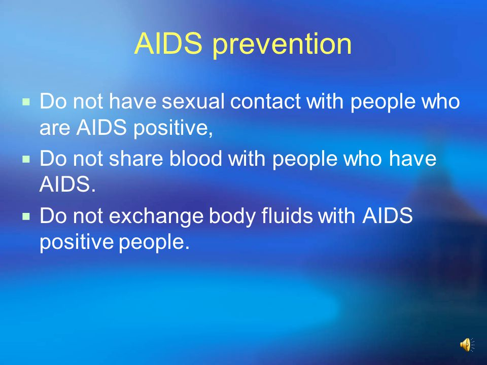 AIDS prevention Do not have sexual contact with people who are AIDS positive, Do not share blood with people who have AIDS.