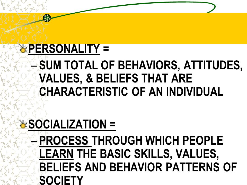 PERSONALITY = SUM TOTAL OF BEHAVIORS, ATTITUDES, VALUES, & BELIEFS THAT ARE CHARACTERISTIC OF AN INDIVIDUAL.