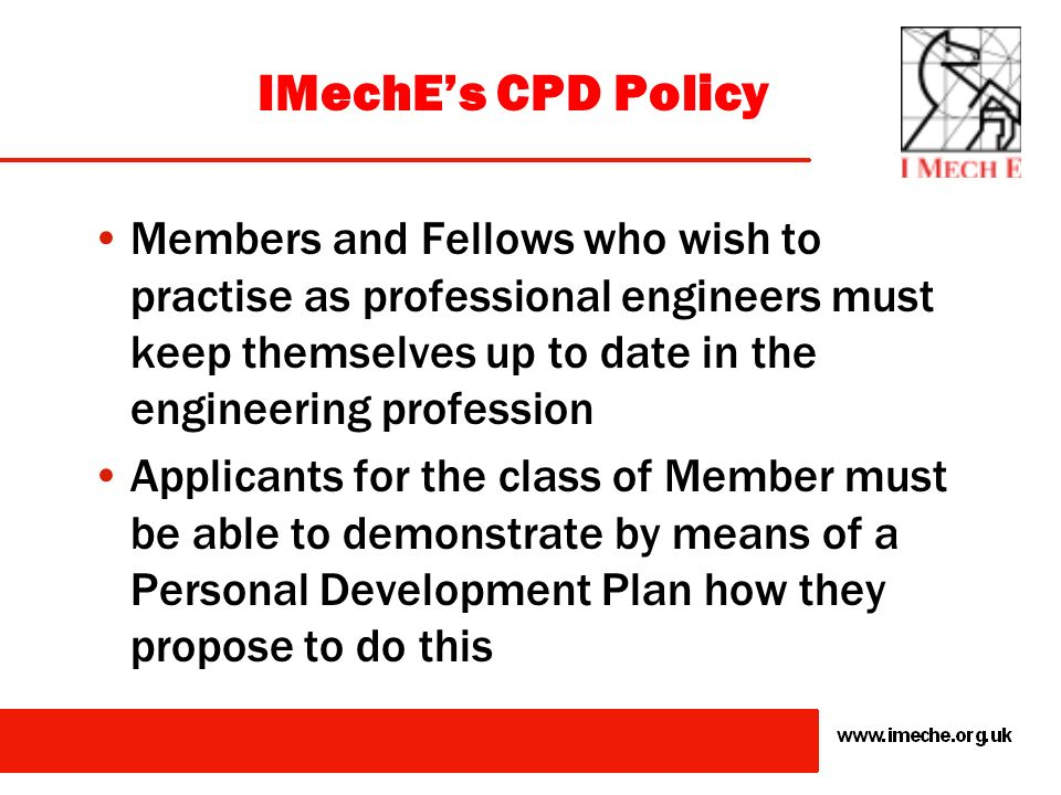 IMechE's CPD Policy Members and Fellows who wish to practise as professional engineers must keep themselves up to date in the engineering profession.