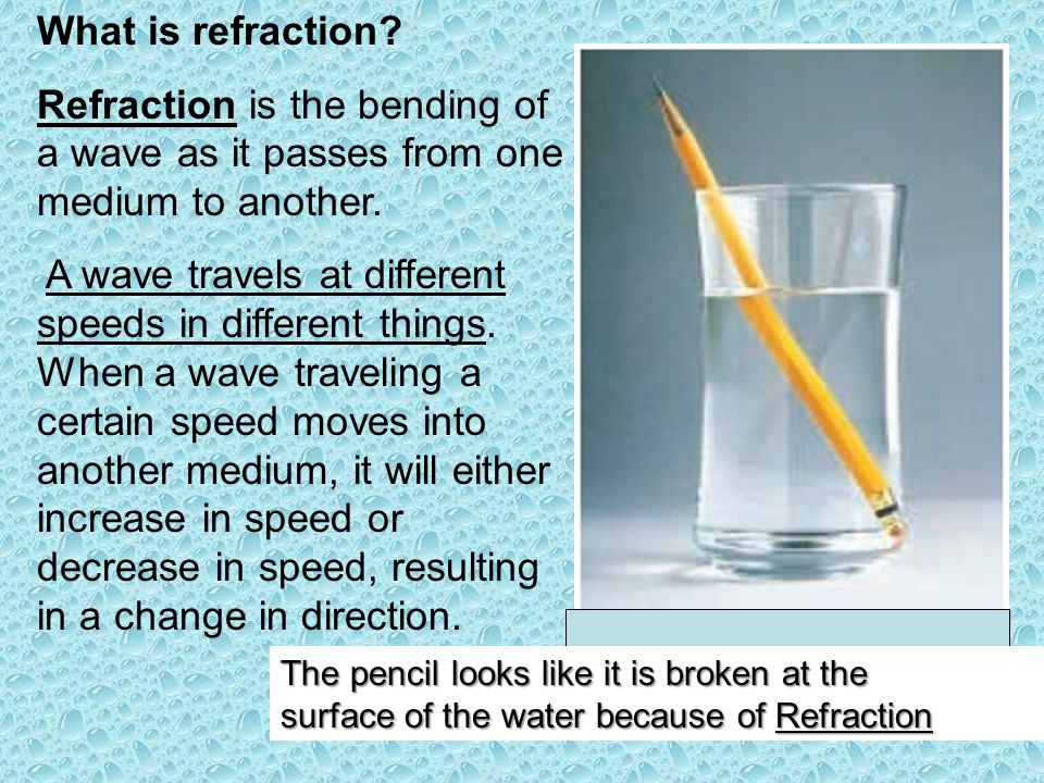What is refraction Refraction is the bending of a wave as it passes from one medium to another.
