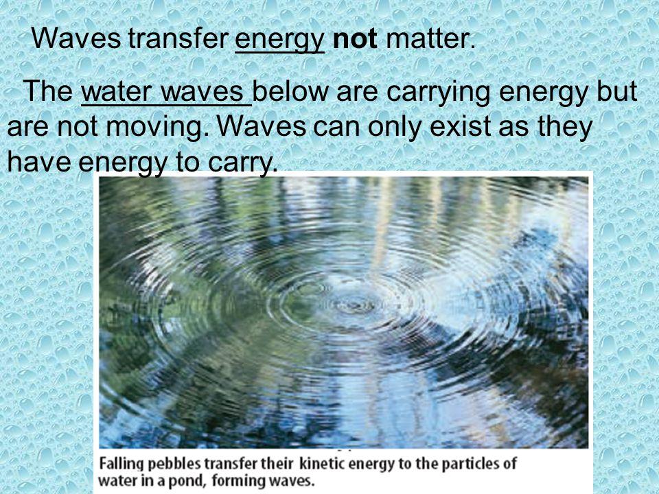 Waves transfer energy not matter.