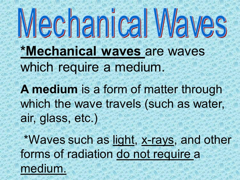 *Mechanical waves are waves which require a medium.