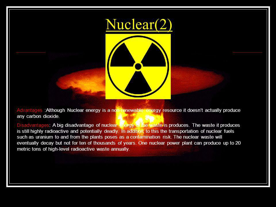 Nuclear(2) Advantages :Although Nuclear energy is a non-renewable energy resource it doesn't actually produce any carbon dioxide.
