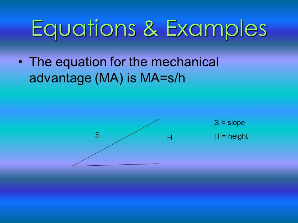 Equations & Examples The equation for the mechanical advantage (MA) is MA=s/h. S = slope. H = height.