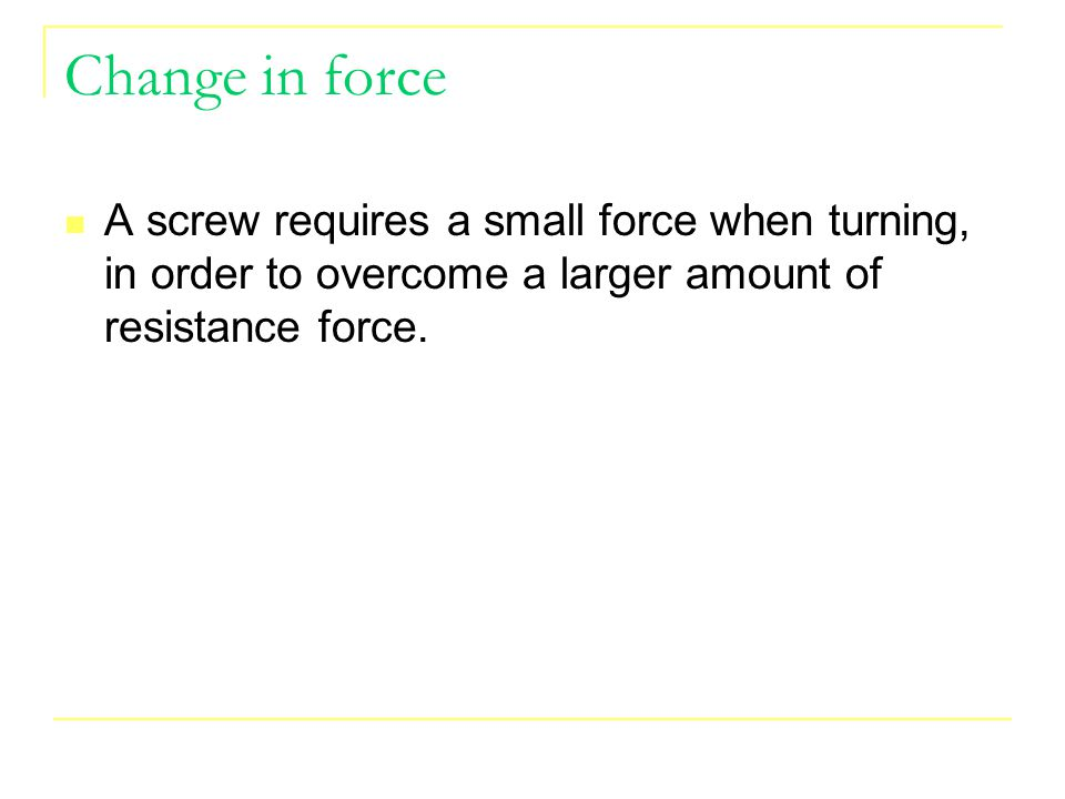 Change in force A screw requires a small force when turning, in order to overcome a larger amount of resistance force.