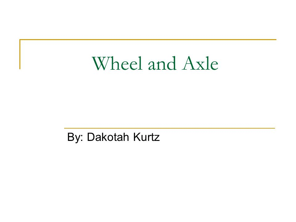 Wheel and Axle By: Dakotah Kurtz
