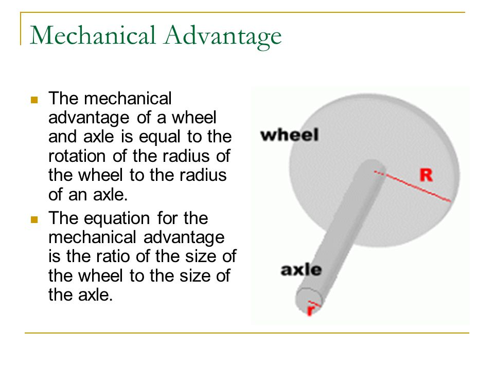 Mechanical Advantage The mechanical advantage of a wheel and axle is equal to the rotation of the radius of the wheel to the radius of an axle.