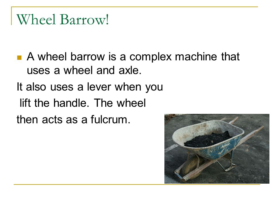Wheel Barrow! A wheel barrow is a complex machine that uses a wheel and axle. It also uses a lever when you.