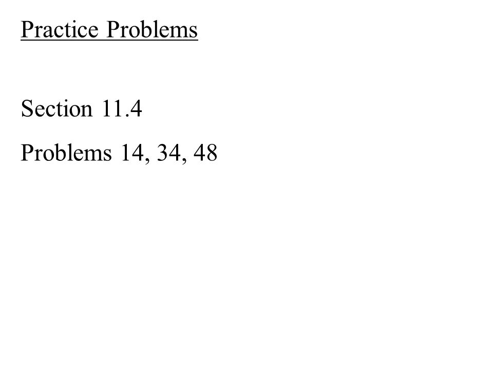 Practice Problems Section 11.4 Problems 14, 34, 48