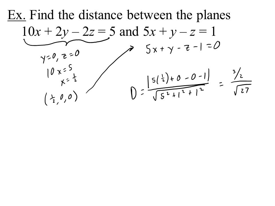 Ex. Find the distance between the planes 10x + 2y – 2z = 5 and 5x + y – z = 1