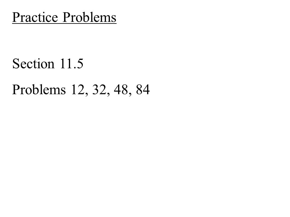 Practice Problems Section 11.5 Problems 12, 32, 48, 84