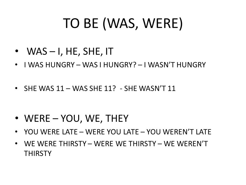 TO BE (WAS, WERE) WAS – I, HE, SHE, IT WERE – YOU, WE, THEY