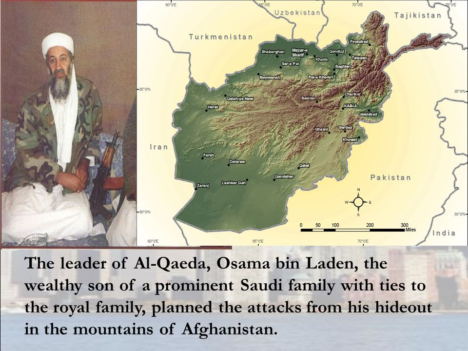 The leader of Al-Qaeda, Osama bin Laden, the wealthy son of a prominent Saudi family with ties to the royal family, planned the attacks from his hideout in the mountains of Afghanistan.