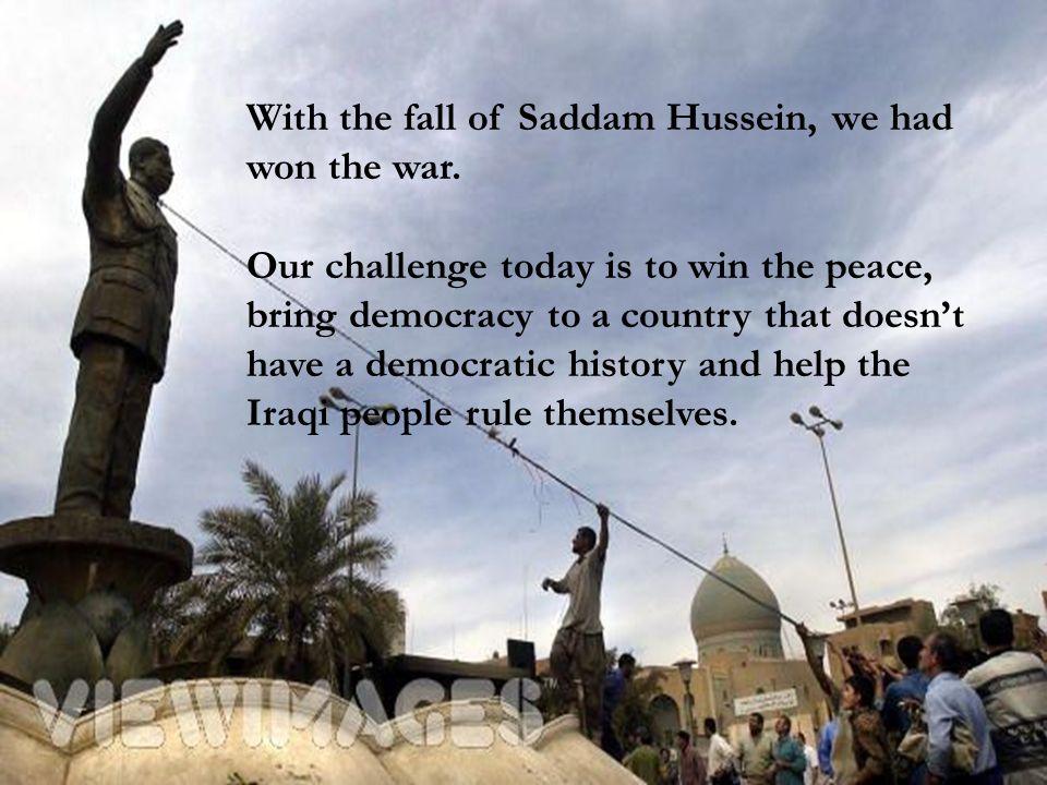 With the fall of Saddam Hussein, we had won the war.