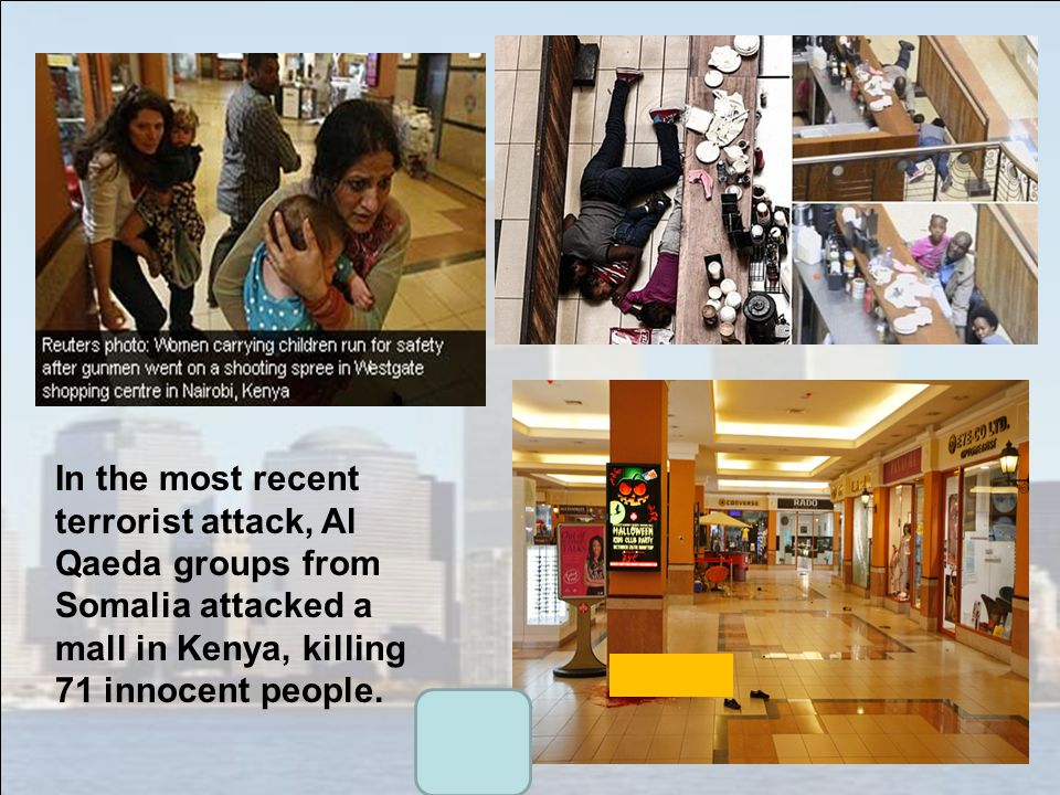 In the most recent terrorist attack, Al Qaeda groups from Somalia attacked a mall in Kenya, killing 71 innocent people.