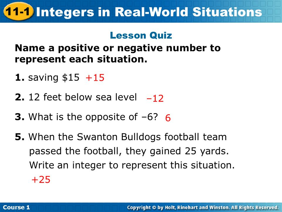 Lesson Quiz Name a positive or negative number to represent each situation. 1. saving $15. 2. 12 feet below sea level.