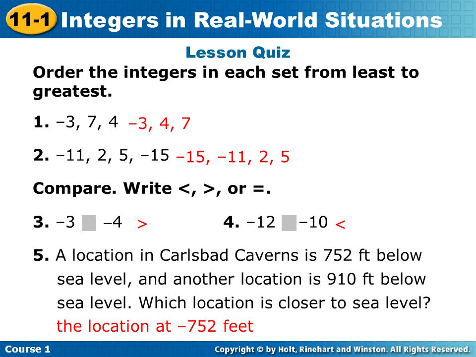 Lesson Quiz Order the integers in each set from least to greatest. 1. –3, 7, 4. 2. –11, 2, 5, –15.