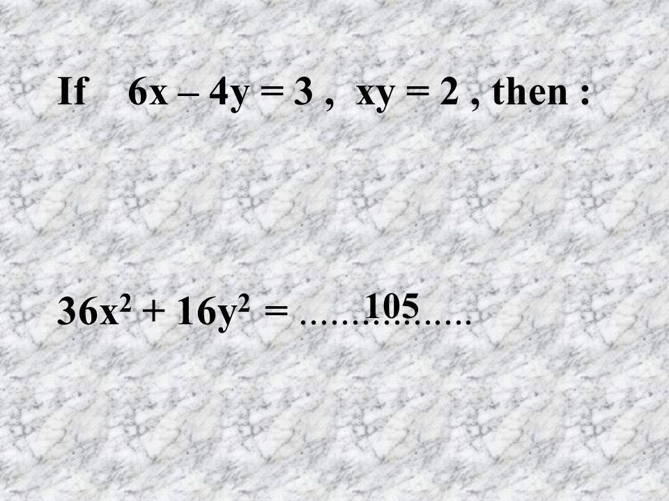If 6x – 4y = 3 , xy = 2 , then : 36x2 + 16y2 = ................. 105