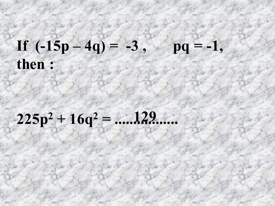 If (-15p – 4q) = -3 , pq = -1, then : 225p2 + 16q2 = ................. 129