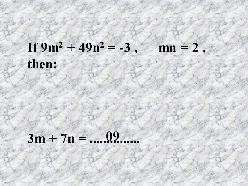 If 9m2 + 49n2 = -3 , mn = 2 , then: 3m + 7n = ............... 09