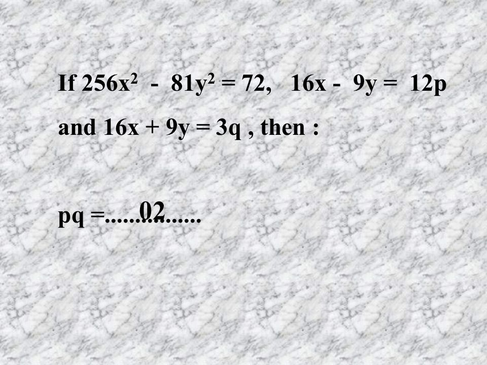 02 If 256x2 - 81y2 = 72, 16x - 9y = 12p and 16x + 9y = 3q , then :
