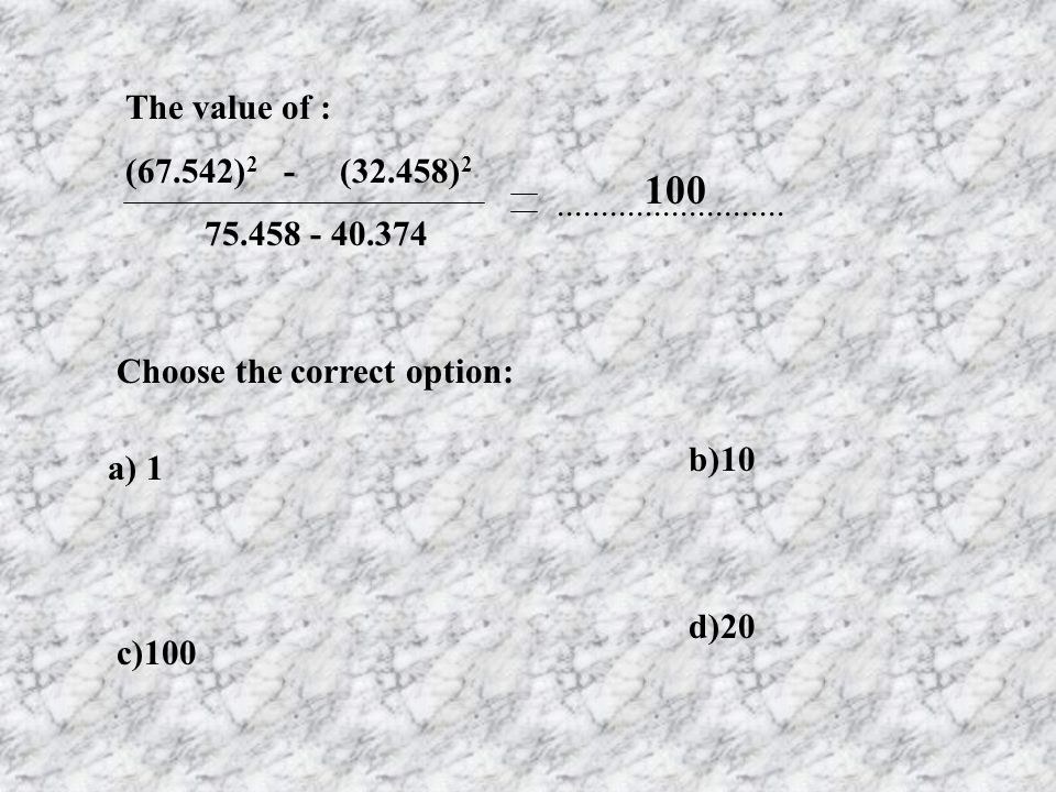 The value of : (67.542)2 - (32.458)2. 75.458 - 40.374. 100. .......................... Choose the correct option: