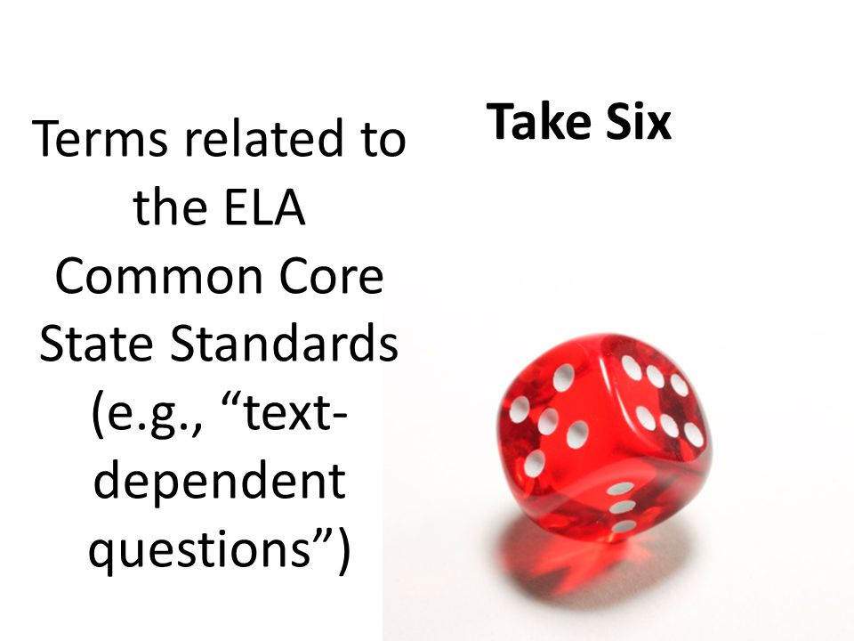 Take Six Terms related to the ELA Common Core State Standards (e.g., text-dependent questions )
