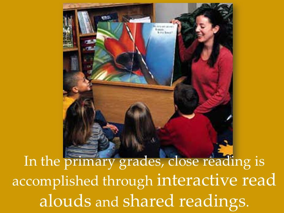In the primary grades, close reading is accomplished through interactive read alouds and shared readings.
