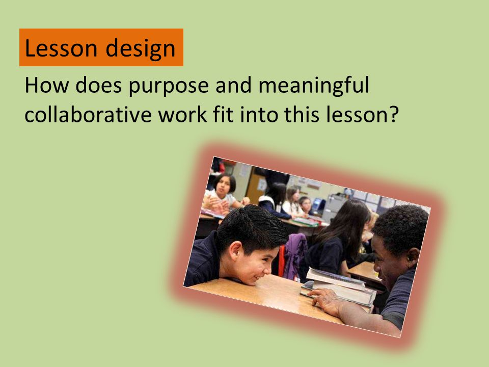 Lesson design How does purpose and meaningful collaborative work fit into this lesson