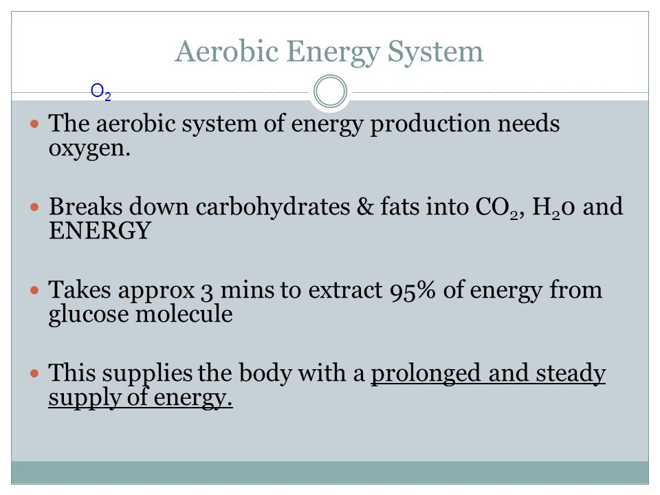 Aerobic Energy System O2. The aerobic system of energy production needs oxygen. Breaks down carbohydrates & fats into CO2, H20 and ENERGY.