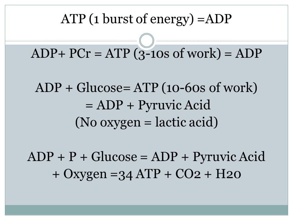 ATP (1 burst of energy) =ADP ADP+ PCr = ATP (3-10s of work) = ADP ADP + Glucose= ATP (10-60s of work) = ADP + Pyruvic Acid (No oxygen = lactic acid) ADP + P + Glucose = ADP + Pyruvic Acid + Oxygen =34 ATP + CO2 + H20