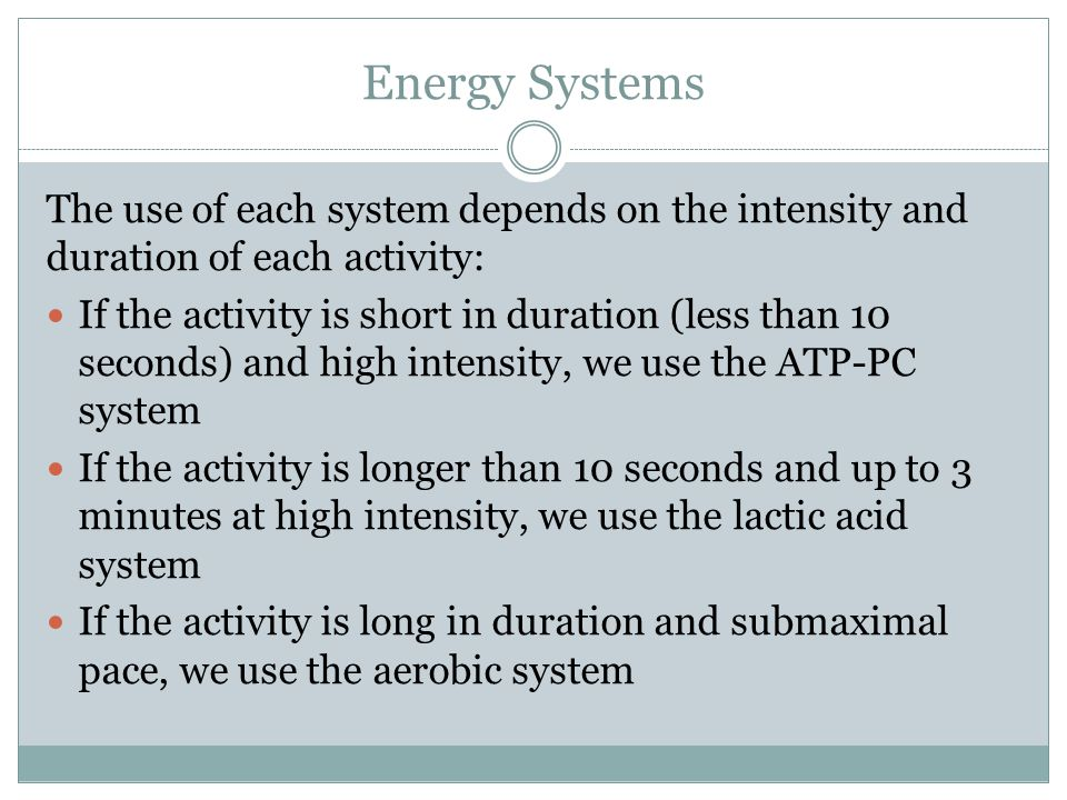 Energy Systems The use of each system depends on the intensity and duration of each activity: