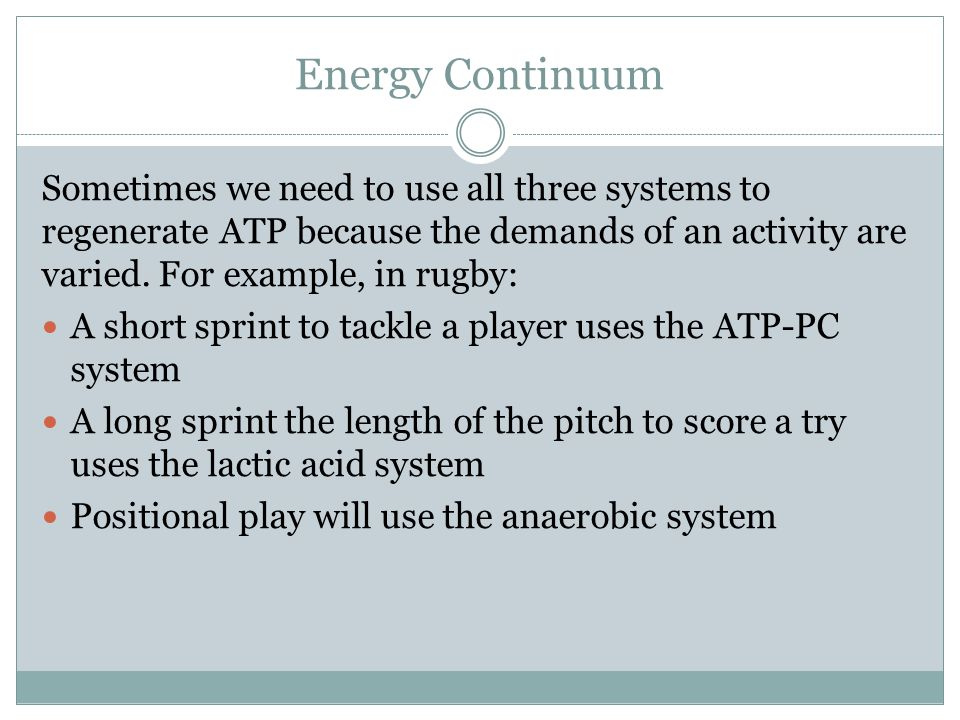 Energy Continuum Sometimes we need to use all three systems to regenerate ATP because the demands of an activity are varied. For example, in rugby: