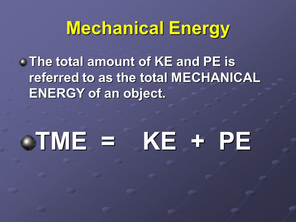 TME = KE + PE Mechanical Energy