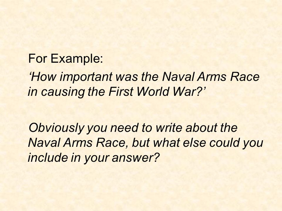 For Example: 'How important was the Naval Arms Race in causing the First World War '