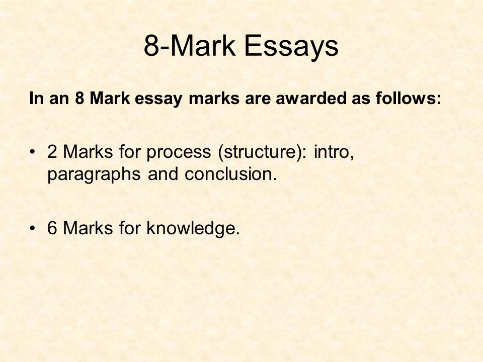 8-Mark Essays In an 8 Mark essay marks are awarded as follows: 2 Marks for process (structure): intro, paragraphs and conclusion.