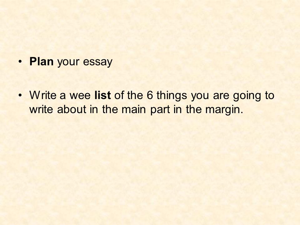 Plan your essay Write a wee list of the 6 things you are going to write about in the main part in the margin.