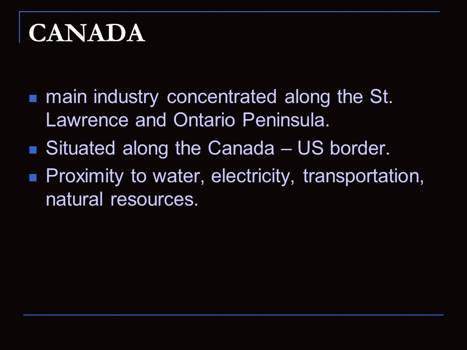 CANADA main industry concentrated along the St. Lawrence and Ontario Peninsula. Situated along the Canada – US border.