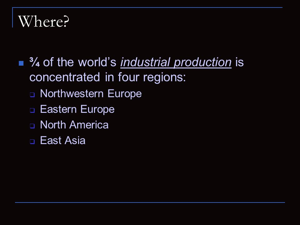 Where ¾ of the world's industrial production is concentrated in four regions: Northwestern Europe.