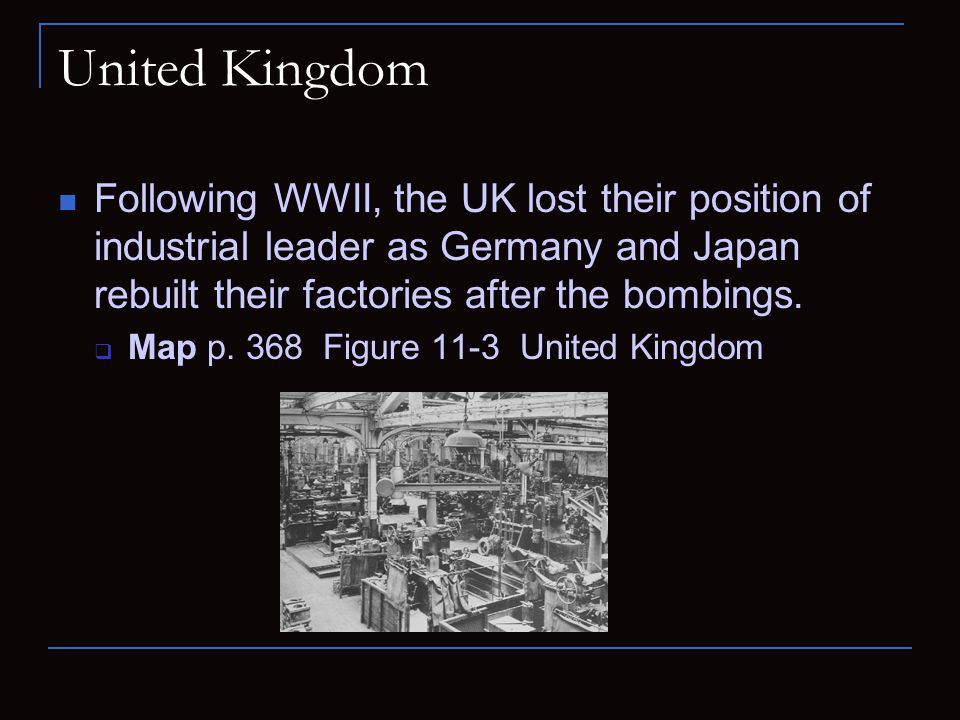 United Kingdom Following WWII, the UK lost their position of industrial leader as Germany and Japan rebuilt their factories after the bombings.