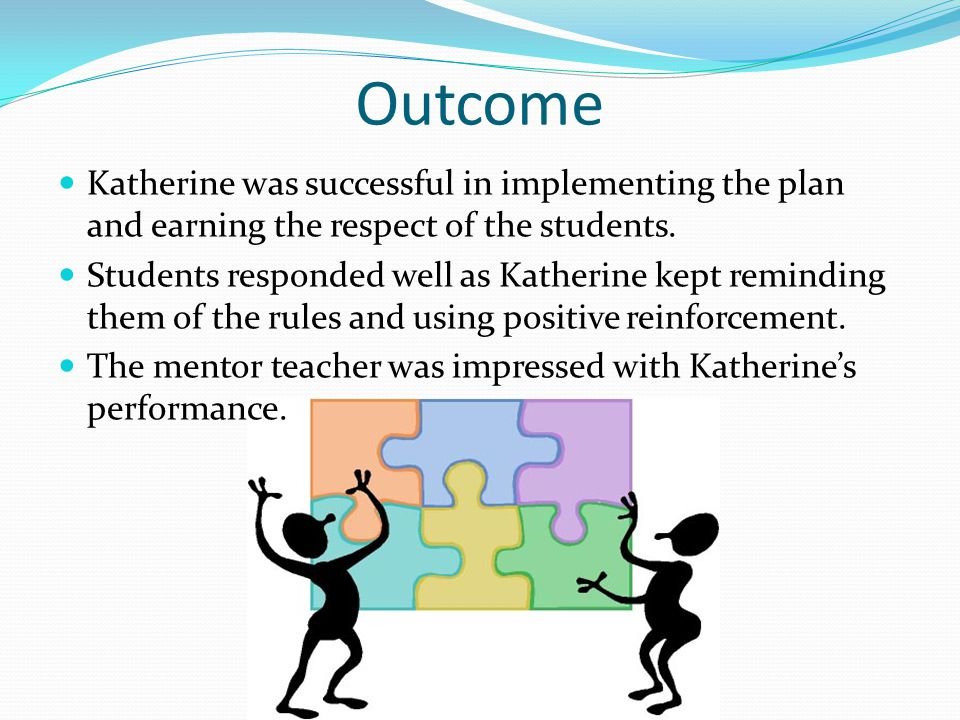 Outcome Katherine was successful in implementing the plan and earning the respect of the students.