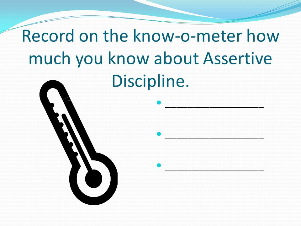 Record on the know-o-meter how much you know about Assertive Discipline.