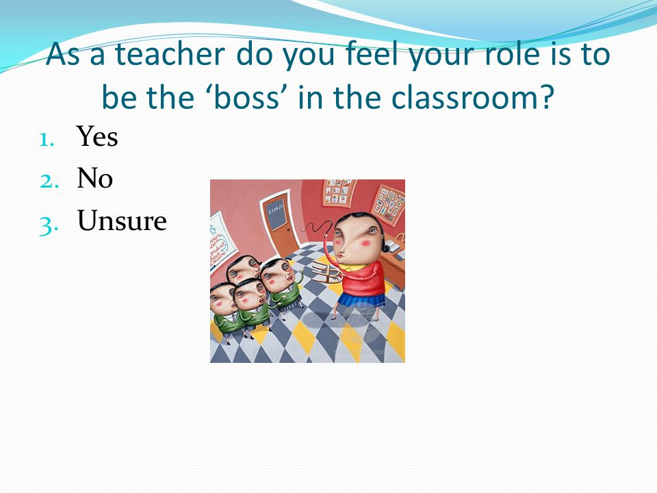 As a teacher do you feel your role is to be the 'boss' in the classroom
