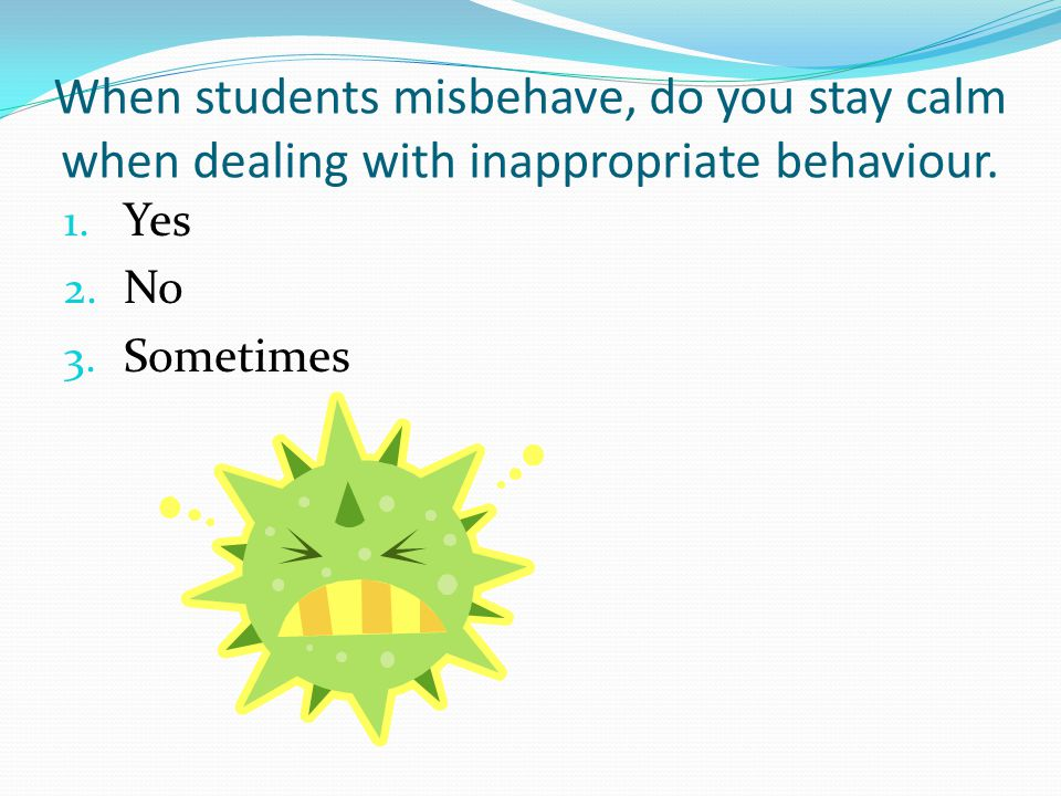 When students misbehave, do you stay calm when dealing with inappropriate behaviour.