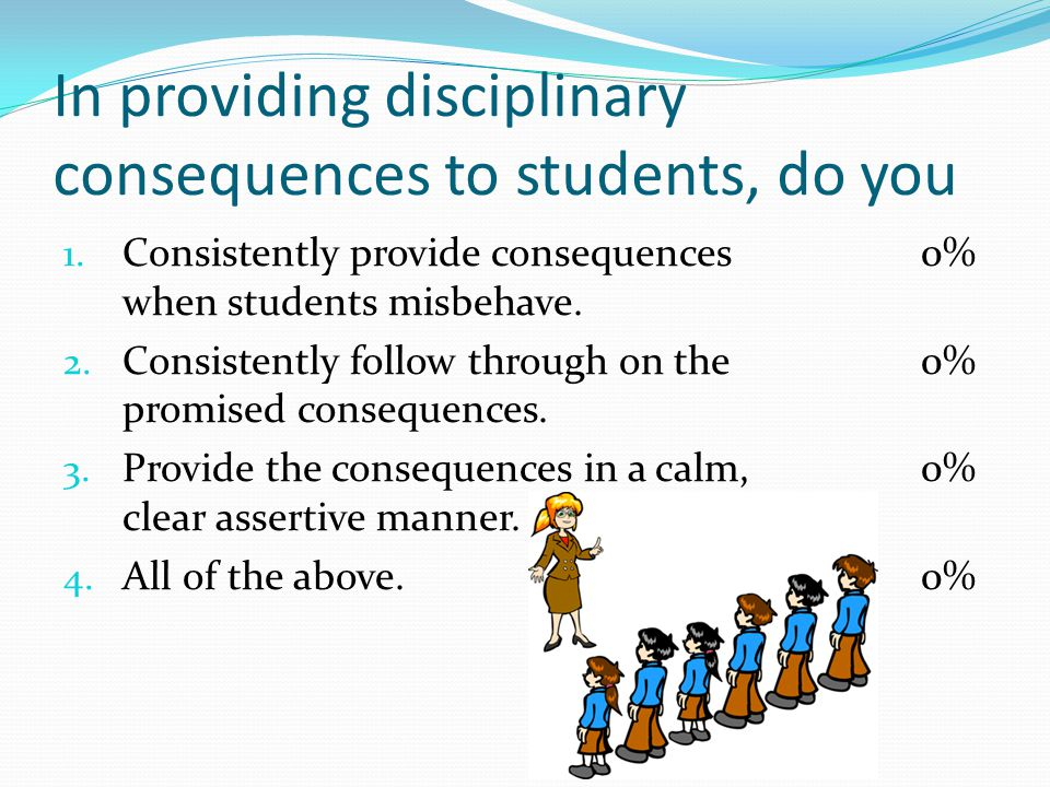 In providing disciplinary consequences to students, do you