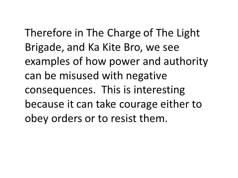 Therefore in The Charge of The Light Brigade, and Ka Kite Bro, we see examples of how power and authority can be misused with negative consequences.