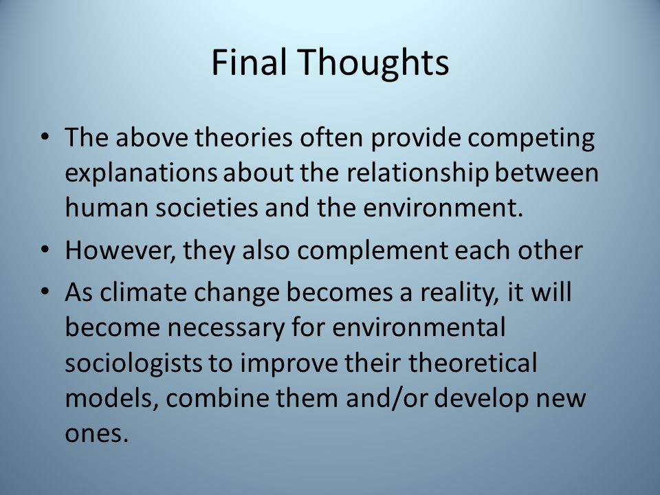 Final Thoughts The above theories often provide competing explanations about the relationship between human societies and the environment.