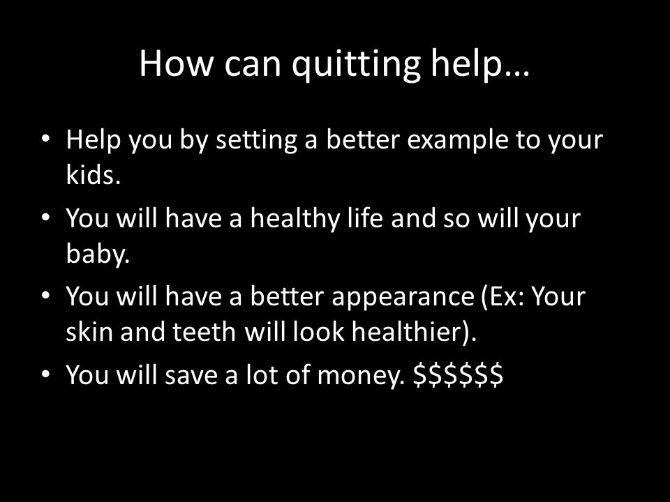 How can quitting help… Help you by setting a better example to your kids. You will have a healthy life and so will your baby.