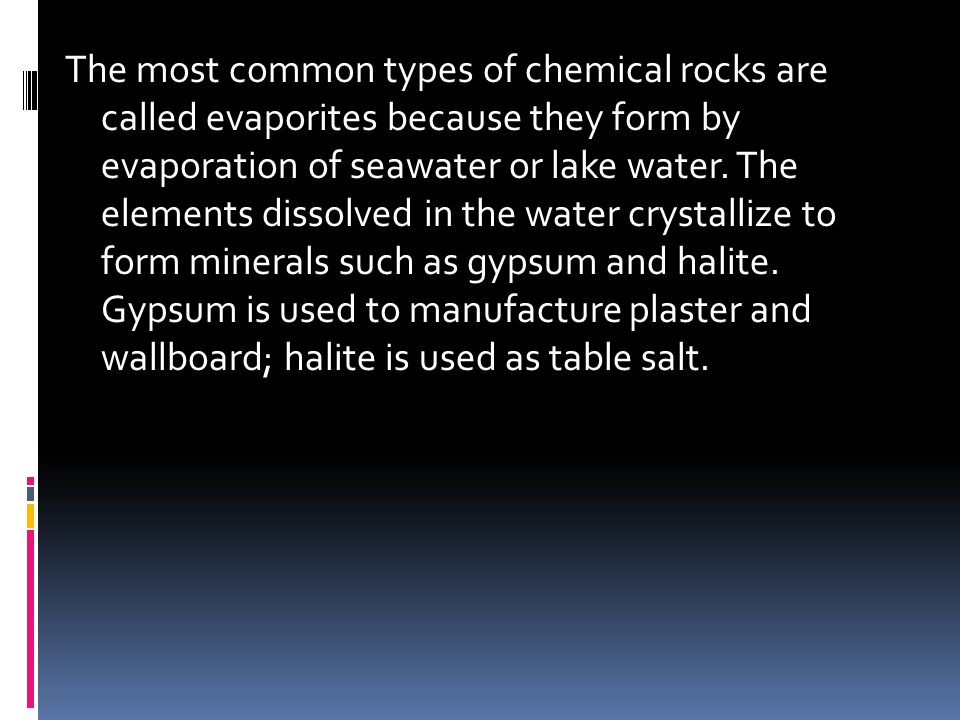 The most common types of chemical rocks are called evaporites because they form by evaporation of seawater or lake water.